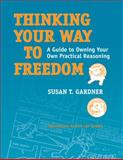 Thinking Your Way to Freedom : A Guide to Owning Your Own Practical Reasoning, Gardner, Susan T., 1592138675
