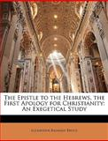 The Epistle to the Hebrews, the First Apology for Christianity, Alexander Balmain Bruce, 1147058687