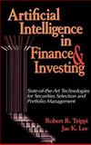 Artificial Intelligence in Finance and Investing : State-of-the-Art Techniques for Securities Selection and Portfolio Management, Trippi, Robert R. and Lee, Jae K., 1557388687