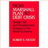 From Marshall Plan to Debt Crisis : Foreign Aid and Development Choices in the World Economy, Wood, Robert E., 0520058682