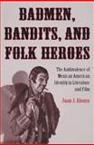 Badmen, Bandits, and Folk Heroes : The Ambivalence of Mexican American Identity in Literature and Film, Alonzo, Juan José, 0816528683