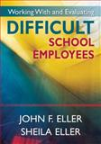 Working with and Evaluating Difficult School Employees, Eller, John F. and Eller, Sheila, 1412958687