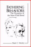 Fathering Behaviors : The Dynamics of the Man-Child Bond, Mackey, Wade C., 0306418681