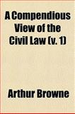 A Compendious View of the Civil Law, Arthur Browne, 1150138696