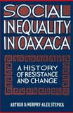 Social Inequality in Oaxaca : A History of Resistance and Change, Murphy, Arthur D. and Stepick, Alex, 0877228698