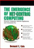 The Emergence of Net-Centric Computing : Network Computers, Internet Appliances and Connected PC's, Cole, Bernard C., 0138978697