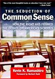 The Seduction of Common Sense : How the Right Has Framed the Debate on America's Schools, Kumashiro, Kevin K., 0807748692
