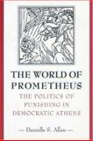 The World of Prometheus - The Politics of Punishing in Democratic Athens, Allen, Danielle S., 0691058695