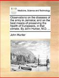 Observations on the Diseases of the Army in Jamaica; and on the Best Means of Preserving the Health of Europeans, in That Climate by John Hunter, M D, John Hunter, 1170588697