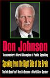 Speaking from the Right Side of the Brain : The Only Book You'll Need to Become a World Class Speaker, Johnson, 0615278698
