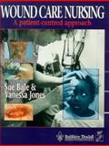 Wound Care Nursing : A Patient-Centered Approach, Bale, Sue and Jones, Vanessa, 0702018708