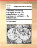A Treatise Concerning Marriage, Wherein the Unlawfullness of t-Marriages Is Laid Open by Moses West, Moses West, 117067870X