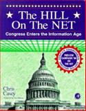 The Hill on the Net : Congress Enters the Information Age, Casey, Chris, 0121628701