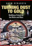 Turning Dust to Gold : Building a Future on the Moon and Mars, Benaroya, Haym, 1441908706