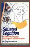 Situated Cognition : On Human Knowledge and Computer Representations, Clancey, William J., 0521448719
