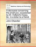 A Discourse Concerning the Small Pox, Occasioned by Dr Holland's Essay, and C in a Letter to a Friend, John Chandler, 1170588719