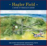 Hagler Field : And Other Fascinating Aeronautical Facts: A History of Pensacola's Airport, Pensacola Bay Flying Machines, 0974348716
