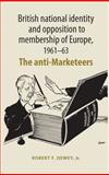 British National Identity and Opposition to Membership of Europe, 1961-63 : The Anti-Marketeers, Dewey, Robert F., Jr., 0719078717