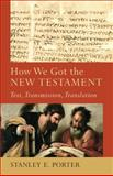 How We Got the New Testament : Text, Transmission, Translation, Porter, Stanley E., 0801048710