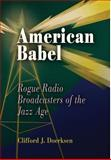 American Babel : Rogue Radio Broadcasters of the Jazz Age, Doerksen, Clifford J., 0812238710