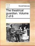 The theatrical guardian. Volume 2 Of 6, See Notes Multiple Contributors, 1170058728