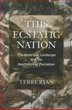 This Ecstatic Nation : The American Landscape and the Aesthetics of Patriotism, Ryan, Terre, 1558498737