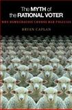 The Myth of the Rational Voter : Why Democracies Choose Bad Policies, Caplan, Bryan, 0691138737
