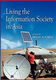Living the Information Society in Asia, Erwin Alampay, 9812308733