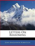 Letters on Reasoning, John MacKinnon Robertson, 1144068738