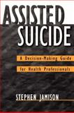 Assisted Suicide : A Decision-Making Guide for Health Professionals, Jamison, Stephen, 0787908738