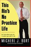 This Ain't No Practice Life, Micheal Burt, 0982638744