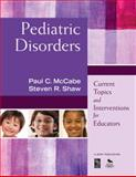 Pediatric Disorders : Current Topics and Interventions for Educators, Shaw, Steven R. and McCabe, Paul C., 1412968747