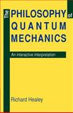 The Philosophy of Quantum Mechanics : An Interactive Interpretation, Healey, Richard A., 0521408741