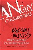 Angry Classrooms, Vacant Minds : What's Happened to Our High Schools?, Wooster, Martin M., 0936488743