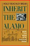 Inherit the Alamo : Myth and Ritual at an American Shrine, Brear, Holly Beachley, 0292718748