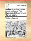An Heroic Epistle to the Noble Author of the Duchess of Devonshire's Cow, a Poem, William Combe, 1170088740