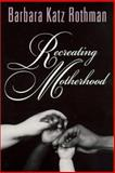 Recreating Motherhood, Rothman, Barbara Katz, 0813528747
