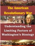 Understanding the Limiting Factors of Washington's Strategy, U. S. Army U.S. Army Command and  Staff College, 150036875X