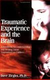 Traumatic Experience and the Brain : A Handbook for Understanding and Treating Those Traumatized As Children, Ziegler, Dave, 0967118751