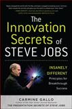 The Innovation Secrets of Steve Jobs : Insanely Different Principles for Breakthrough Success, Gallo, Carmine, 007174875X