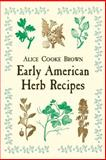 Early American Herb Recipes, Alice Cooke Brown, 0486418758