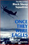 Once They Were Eagles : The Men of the Black Sheep Squadron, Walton, Frank E., 0813108756