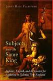 Subjects unto the Same King : Indians, English, and the Contest for Authority in Colonial New England, Pulsipher, Jenny Hale, 0812238761