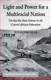 Light and Power for a Multiracial Nation : The Kariba Dam Scheme in the Central African Federation, Tischler, Julia, 113726876X