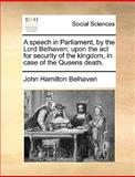 A Speech in Parliament, by the Lord Belhaven; upon the Act for Security of the Kingdom, in Case of the Queens Death, John Hamilton Belhaven, 1170378765