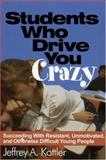Students Who Drive You Crazy : Succeeding with Resistant, Unmotivated, and Otherwise Difficult Young People, Kottler, Jeffrey A., 0761978763