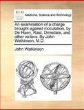 An Examination of a Charge Brought Against Inoculation, by de Haen, Rast, Dimsdale, and Other Writers by John Watkinson, M D, John Watkinson, 117036876X