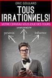 Tous Irrationnels! Votre Cerveau Vous Joue des Tours, Eric Goulard, 149593876X