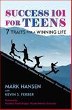 Success 101 for Teens : 7 Traits for a Winning Life, Hansen, Mark and Ferber, Kevin S., 1557788766