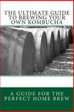 The Ultimate Guide to Brewing Your Own Kombucha, Spencer Ash, 1481058762
